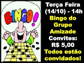 Terça Feira  (14/10) - 14h Bingo  do  Grupo Amizade Convites:  R$ 5,00 Todos estão convidados!