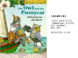 § 猫头鹰和小猫 § 『 英国 』 爱德华 · 尼尔 著( Edward Lear )简 · 伯内特 绘画( Jan Brett )  翻译:漪然 推荐阅读年龄: 3 ~ 6 岁