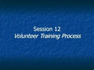Session 12 Volunteer Training Process