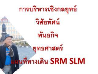 การบริหารเชิงกลยุทธ์ วิสัยทัศน์   พันธ กิจ ยุทธศาสตร์ แผนที่ทางเดิน  SRM SLM