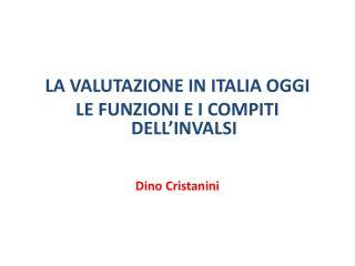 LA VALUTAZIONE IN ITALIA OGGI LE FUNZIONI E I COMPITI  DELL'INVALSI Dino Cristanini