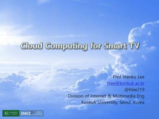 Prof.  Hanku  Lee  hlee@konkuk.ac.kr @hlee219 Division of Internet & Multimedia  Eng