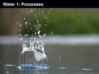 Water 1: Processes
