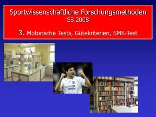 Sportwissenschaftliche Forschungsmethoden SS 2008 3.  Motorische Tests, Gütekriterien, SMK-Test