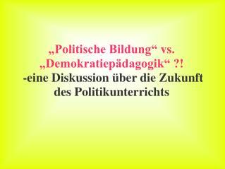 Politische Bildung  vs.  Demokratiep dagogik    -eine Diskussion  ber die Zukunft des Politikunterrichts