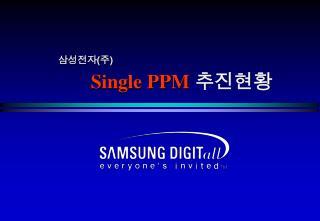 삼성전자 ( 주 ) Single PPM 추진현황