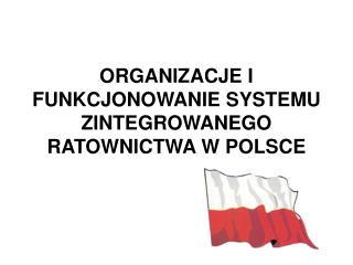 ORGANIZACJE I FUNKCJONOWANIE SYSTEMU ZINTEGROWANEGO RATOWNICTWA W POLSCE
