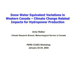 Anne Walker Climate Research Branch, Meteorological Service of Canada PERD CCIES Workshop