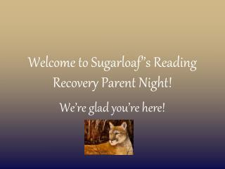 Welcome to Sugarloaf''s Reading Recovery Parent Night!