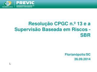 Resolução CPGC n.º 13 e a Supervisão Baseada em Riscos - SBR Florianópolis /SC 26.09.2014