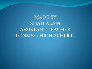 MADE BY  SHAH ALAM ASSISTANT TEACHER LONSING HIGH SCHOOL