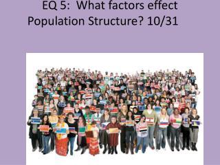 EQ 5:   What factors effect  Population Structure ?  10/31