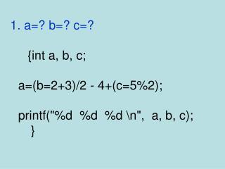 1.  a=? b=? c=?      {int a, b, c; a=(b=2+3)/2 - 4+(c=5%2); printf(