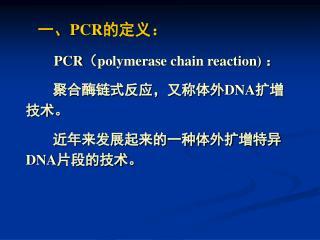 一、 PCR 的定义: PCR ( polymerase chain reaction)  :            聚合酶链式反应,又称体外 DNA 扩增技术。