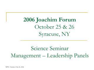 2006 Joachim Forum October 25 & 26 Syracuse, NY Science Seminar Management – Leadership Panels