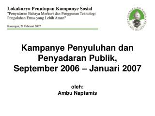 Kampanye Penyuluhan dan Penyadaran Publik,  September 2006 – Januari 2007 oleh: Ambu Naptamis