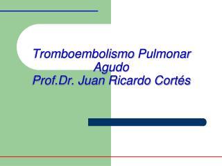 Tromboembolismo  Pulmonar Agudo Prof.Dr . Juan Ricardo Cortés