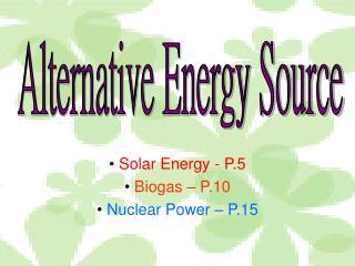 Solar Energy - P.5 Biogas – P.10 Nuclear Power – P.15