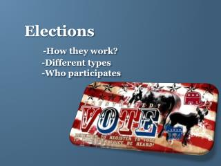Elections -How they work?         -Different types         -Who participates