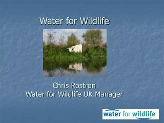 Water for Wildlife Chris Rostron Water for Wildlife UK Manager