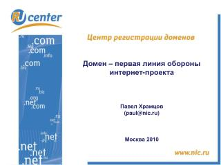 Домен – первая линия обороны  интернет-проекта Павел Храмцов ( paul@nic.ru) Москва 2010