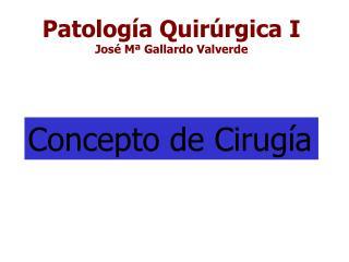 Patología Quirúrgica I José Mª Gallardo Valverde