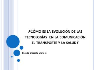¿Cómo es la evolución de las tecnologías  en la comunicación el transporte y la salud?