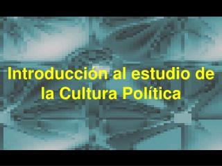 Introducción al estudio de la Cultura Política