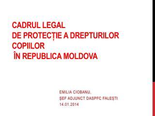 CADRUL LEGAL  DE PROTEC?IE A DREPTURILOR COPIILOR  �N REPUBLICA MOLDOVA