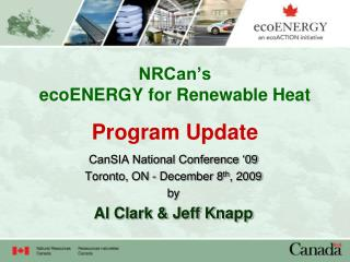 NRCan s  ecoENERGY for Renewable Heat  Program Update