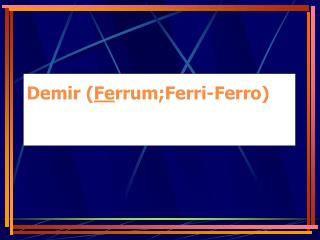 Demir ( Fe rrum;Ferri-Ferro)