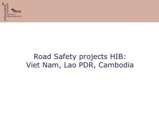 Road Safety projects HIB: Viet Nam, Lao PDR, Cambodia