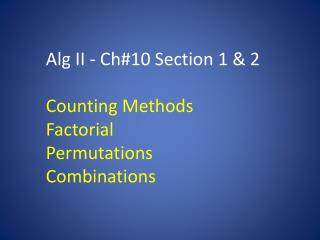 Alg  II - Ch#10 Section 1 & 2 Counting Methods Factorial Permutations Combinations