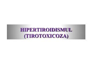 HIPERTIROIDISMUL (TIROTOXICOZA)