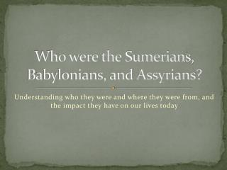 Who were the Sumerians, Babylonians, and Assyrians?