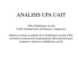 ANALISIS UPA UAIT UPA=Utilidad por Acción UAIT=Utilidad Antes de Intereses e Impuestos