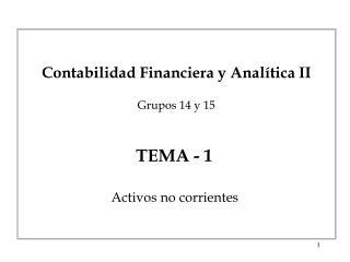 Contabilidad Financiera y Analítica I I Grupos 14 y 15 TEMA -  1 Activos no corrientes
