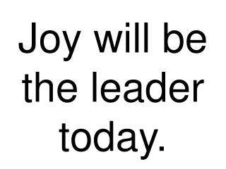 Joy will be the leader today.