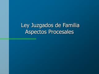 Ley Juzgados de Familia Aspectos Procesales