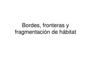 Bordes, fronteras y fragmentación de hábitat