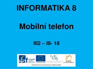 INFORMATIKA 8 Mobilní telefon III2 – I8-  18