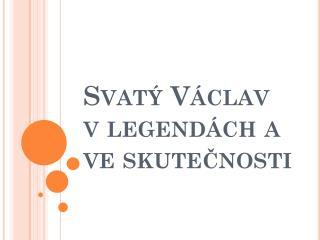 Svatý Václav v legendách a ve skutečnosti