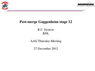 Post-merge Guggenheim stage 12 R.C. Fernow BNL AAG Thursday Meeting 27 December 2012