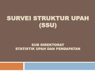 survei struktur upah ( ssu ) Sub  DirEktorat Statistik Upah dan Pendapatan