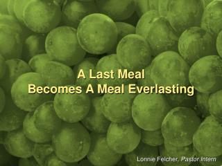 A Last Meal  Becomes A Meal Everlasting