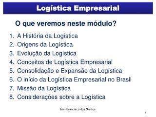O que veremos neste módulo? A História da Logística Origens da Logística Evolução da Logística