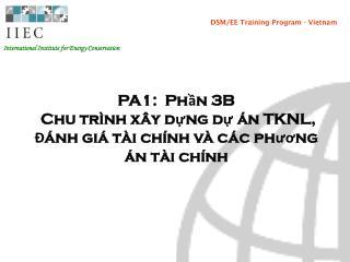 PA1:  Phần 3B  Chu trình xây dựng dự án TKNL,  Đánh giá tài chính và các phương án tài chính