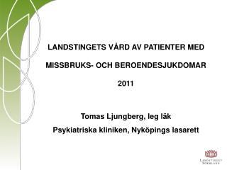 LANDSTINGETS VÅRD AV PATIENTER MED MISSBRUKS- OCH BEROENDESJUKDOMAR 2011 Tomas Ljungberg, leg läk