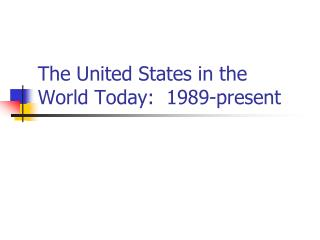 The United States in the World Today:  1989-present