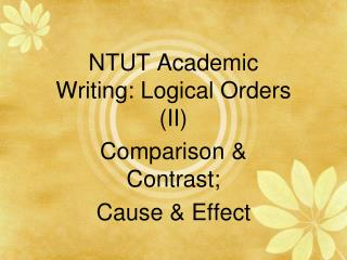 NTUT Academic Writing: Logical Orders (II) Comparison & Contrast; Cause & Effect
